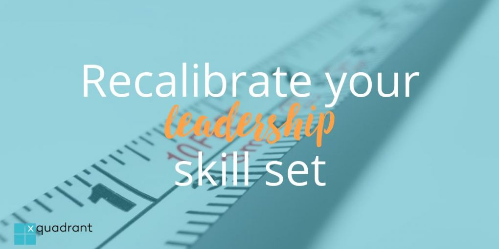 Recalibrate your leadership skill set
