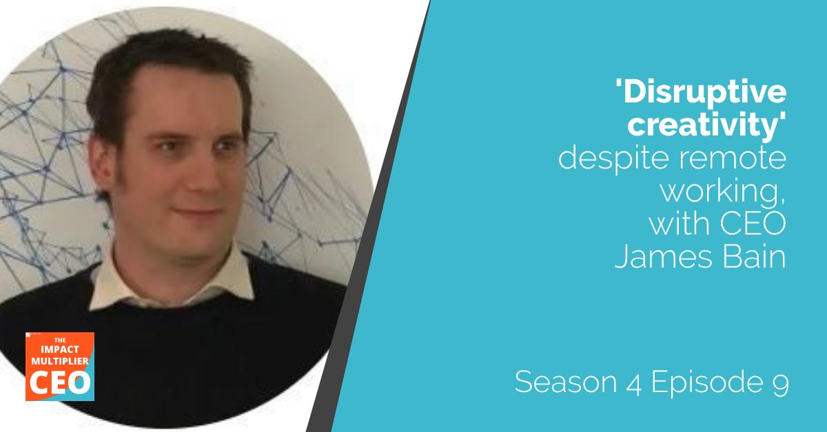 """S4E9: """"Disruptive creativity despite remote working"""" with CEO James Bain"""