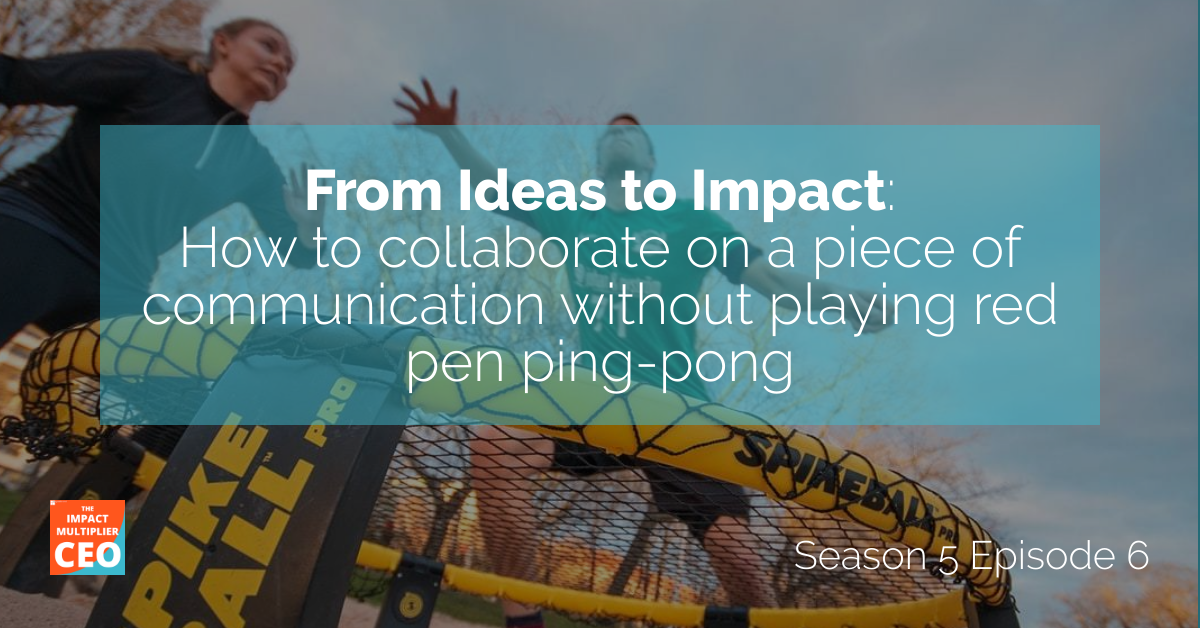 """S5E5: From Ideas to Impact, """"How to collaborate on a piece of communication without playing red pen ping-pong"""""""