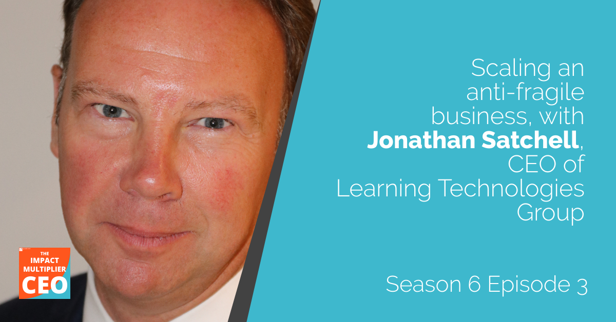 """S6E3: """"Scaling an anti-fragile business"""" with Jonathan Satchell, CEO of Learning Technologies Group"""