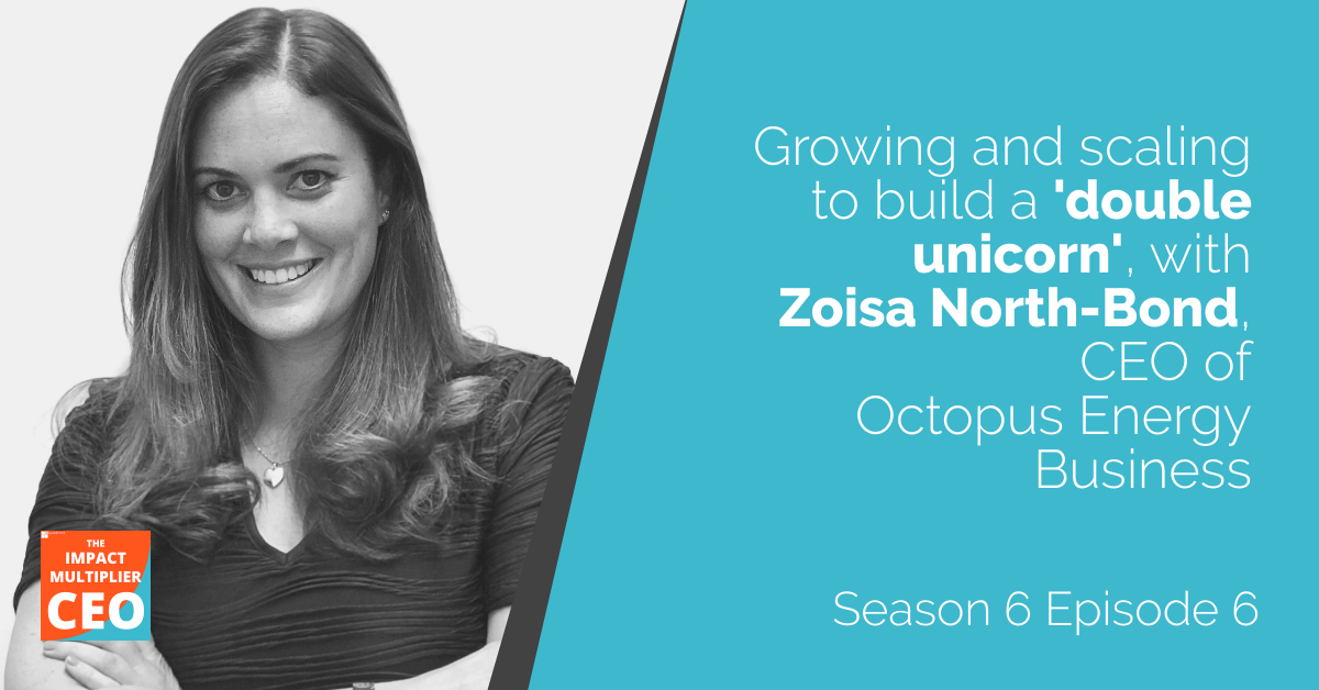"""S6E6: """"Growing and scaling to build a 'double unicorn'"""" with Zoisa North-Bond, CEO of Octopus Energy Business"""