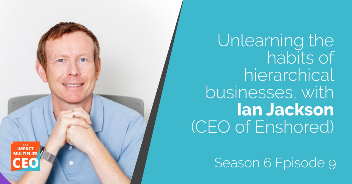 """S6E9: """"Unlearning the habits of hierarchical businesses"""", with Ian Jackson (CEO of Enshored)"""